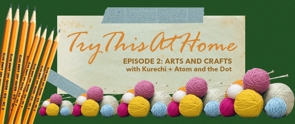 Try This At Home #2: Arts And Crafts