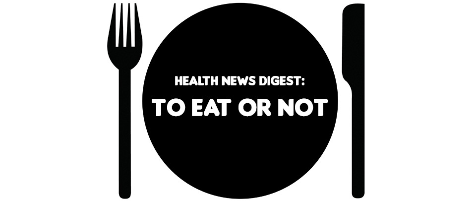 Health News Digest: To Eat or Not?